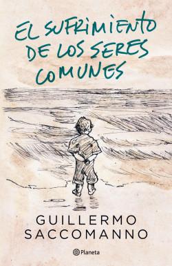 El sufrimiento de los seres comunes - Guillermo Saccomanno   Planeta de Libros